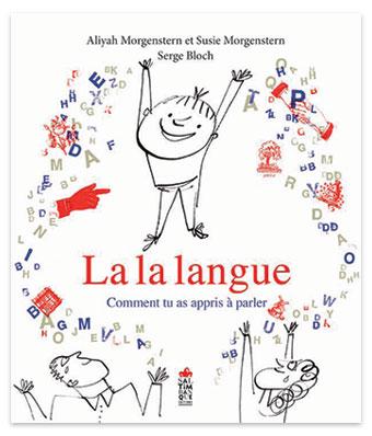 """Couverture du livre """"La la langue - Comment tu as appris à parler"""", Aliyah Morgenstern, Susie Morgenstern et Serge Bloch, Saltimbanque éditions 2019."""